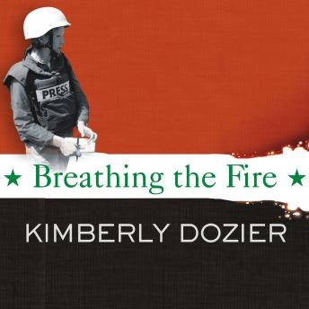 Breathing the Fire: Fighting to Report---and Survive---the War in Iraq, Kimberly Dozier
