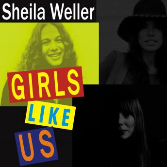 Girls Like Us: Carole King, Joni Mitchell, Carly Simon---and the Journey of a Generation, Sheila Weller