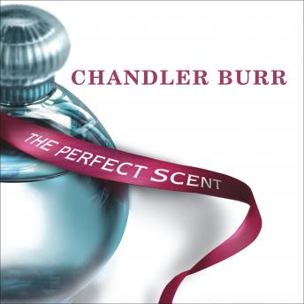 Perfect Scent: A Year Inside the Perfume Industry in Paris and New York, Chandler Burr