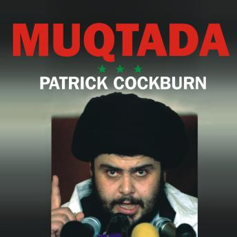Muqtada: Muqtada al-Sadr, the Shia Revival, and the Struggle for Iraq, Patrick Cockburn