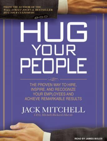 Hug Your People: The Proven Way to Hire, Inspire, and Recognize Your Employees and Achieve Remarkable Results, Jack Mitchell