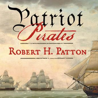 Patriot Pirates: The Privateer War for Freedom and Fortune in the American Revolution, Robert H. Patton