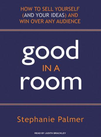 Good in a Room: How to Sell Yourself (and Your Ideas) and Win Over Any Audience, Stephanie Palmer