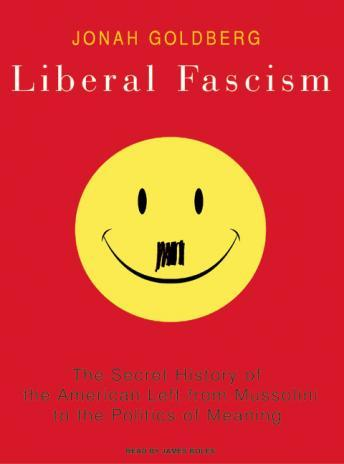 Liberal Fascism: The Secret History of the American Left from Mussolini to the Politics of Meaning, Jonah Goldberg
