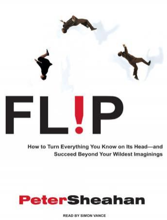 Flip: How to Turn Everything You Know on Its Head---And Succeed Beyond Your Wildest Imaginings, Peter Sheahan