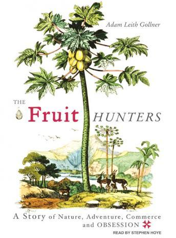 Fruit Hunters: A Story of Nature, Adventure, Commerce and Obsession, Adam Leith Gollner