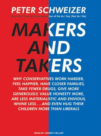 Makers and Takers: Why Conservatives Work Harder, Feel Happier, Have Closer Families, Take Fewer Drugs, Give More Generously, Value Hones, Peter Schweizer