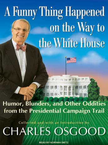 Funny Thing Happened on the Way to the White House: Humor, Blunders, and Other Oddities from the Presidential Campaign Trail, Charles Osgood