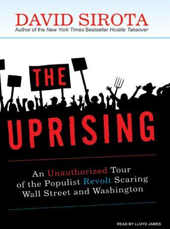 Uprising: An Unauthorized Tour of the Populist Revolt Scaring Wall Street and Washington, David Sirota