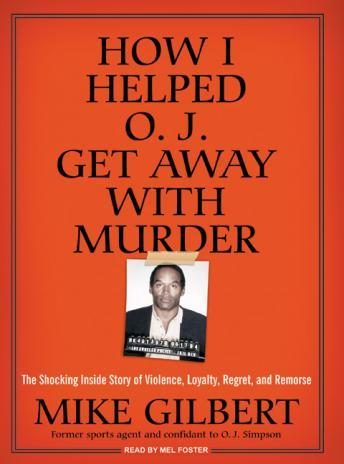 How I Helped O.J. Get Away with Murder: The Shocking Inside Story of Violence, Loyalty, Regret, and Remorse, Mike Gilbert