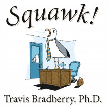 Squawk!: How To Stop Making Noise and Start Getting Results, Travis Bradberry