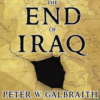 The End of Iraq: How American Incompetence Created a War Without End, Peter W. Galbraith