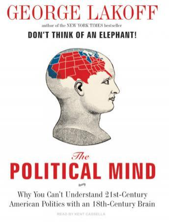 Political Mind: Why You Can't Understand 21st-Century American Politics with an 18th-Century Brain, George Lakoff