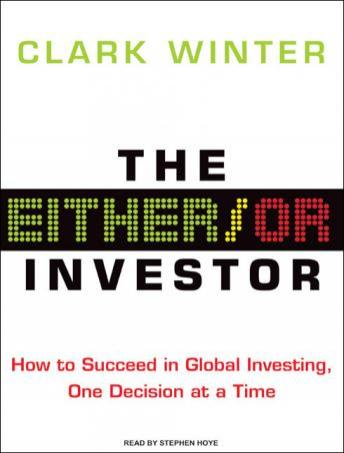 Either/Or Investor: How to Succeed in Global Investing, One Decision at a Time, Clark Winter