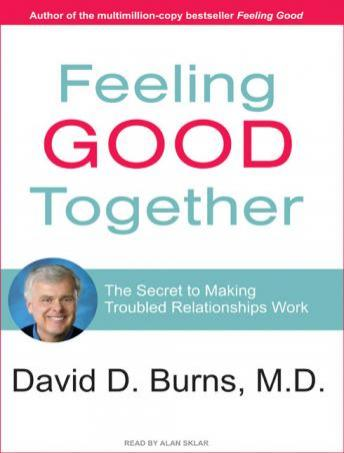 Feeling Good Together: The Secret to Making Troubled Relationships Work, David D. Burns, M.D.