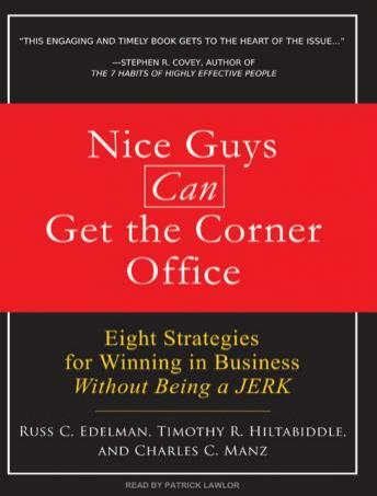 Nice Guys Can Get the Corner Office: Eight Strategies for Winning in Business Without Being a Jerk, Timothy R. Hiltabiddle, Russ C. Edelman, Charles C. Manz