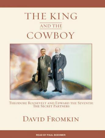 King and the Cowboy: Theodore Roosevelt and Edward the Seventh: The Secret Partners, David Fromkin