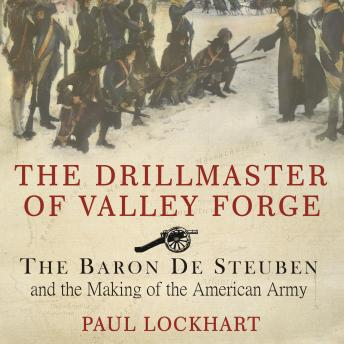 The Drillmaster of Valley Forge: The Baron De Steuben and the Making of the American Army, Paul Lockhart
