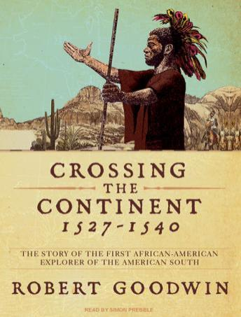 Crossing the Continent 1527-1540: The Story of the First African American Explorer of the American South, Robert Goodwin