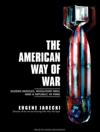 American Way of War: Guided Missiles, Misguided Men, and a Republic in Peril, Eugene Jarecki
