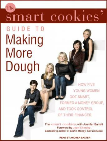 Smart Cookies' Guide to Making More Dough: How Five Young Women Got Smart, Formed a Money Group, and Took Control of Their Finances, Jennifer Barrett