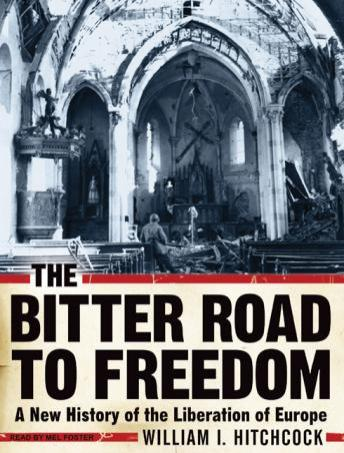 Bitter Road to Freedom: A New History of the Liberation of Europe, William I. Hitchcock