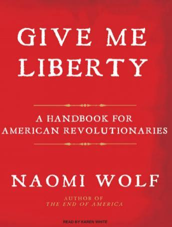 Give Me Liberty: A Handbook for American Revolutionaries, Naomi Wolf