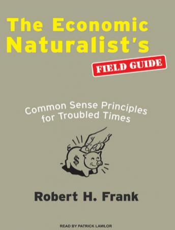 Economic Naturalists Field Guide: Common Sense Principles for Troubled Times, Robert H. Frank