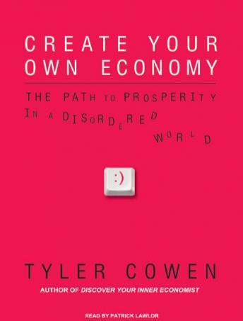 Create Your Own Economy: The Path to Prosperity in a Disordered World, Tyler Cowen
