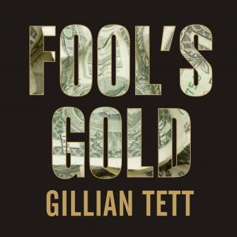 Fool's Gold: How the Bold Dream of a Small Tribe at J.P. Morgan Was Corrupted by Wall Street Greed and Unleashed a Catastrophe, Gillian Tett