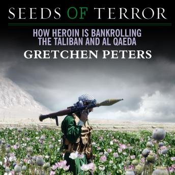 Download Seeds of Terror: How Heroin Is Bankrolling the Taliban and Al Qaeda by Gretchen Peters