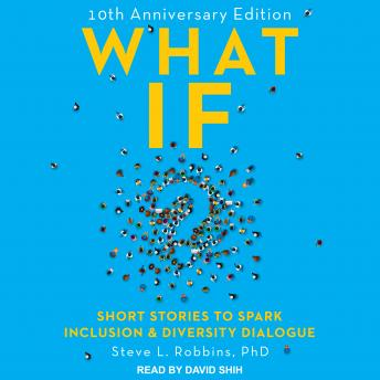 What If?: 10th Anniversary Edition: Short Stories to Spark Inclusion & Diversity Dialogue, Steve L. Robbins, Ph.D.