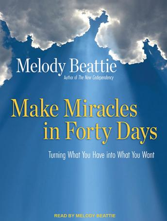 Make Miracles in Forty Days: Turning What You Have into What You Want, Melody Beattie
