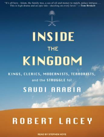 Inside the Kingdom: Kings, Clerics, Modernists, Terrorists, and the Struggle for Saudi Arabia, Robert Lacey