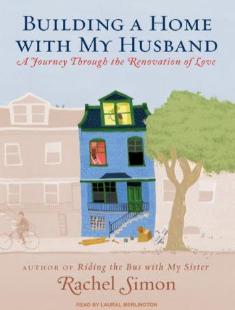 Building a Home with My Husband: A Journey Through the Renovation of Love, Rachel Simon