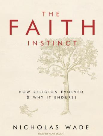 Faith Instinct: How Religion Evolved and Why It Endures, Nicholas Wade