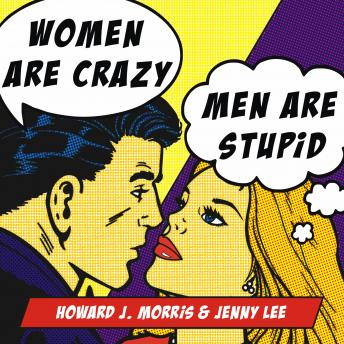 Women Are Crazy, Men Are Stupid: The Simple Truth to a Complicated Relationship, Howard J. Morris, Jenny Lee