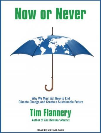 Now or Never: Why We Must Act Now to End Climate Change and Create a Sustainable Future, Tim Flannery