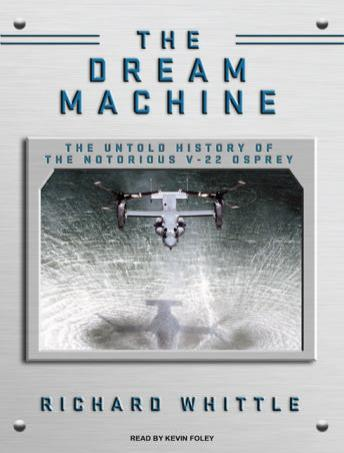 Dream Machine: The Untold History of the Notorious V-22 Osprey, Richard Whittle