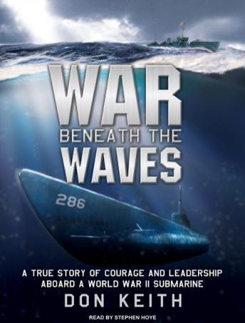 War Beneath the Waves: A True Story of Courage and Leadership Aboard a World War II Submarine, Audio book by Don Keith