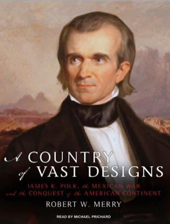 A Country of Vast Designs: James K. Polk, the Mexican War and the Conquest of the American Continent, Robert W. Merry