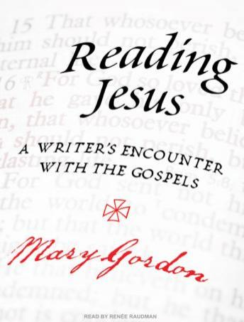 Reading Jesus: A Writer's Encounter with the Gospels, Mary Gordon