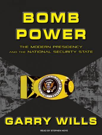 Download Bomb Power: The Modern Presidency and the National Security State by Garry Wills