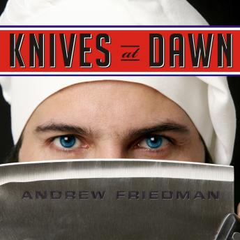 Knives at Dawn: America's Quest for Culinary Glory at the Legendary Bocuse d'Or Competition, Andrew Friedman