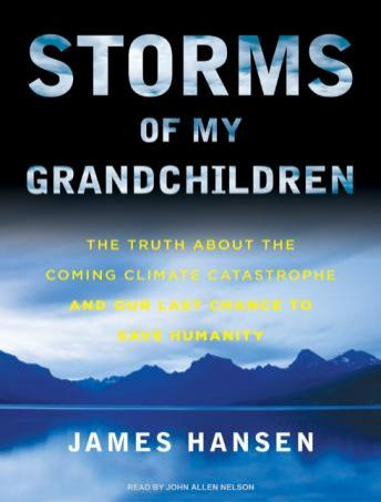 Storms of My Grandchildren: The Truth about the Coming Climate Catastrophe and Our Last Chance to Save Humanity, James Hansen