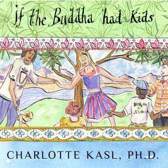 If the Buddha Had Kids: Raising Children to Create a More Peaceful World, Charlotte Kasl Ph.D.