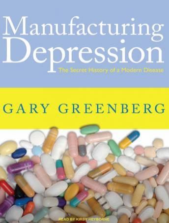 Manufacturing Depression: The Secret History of a Modern Disease, Gary Greenberg