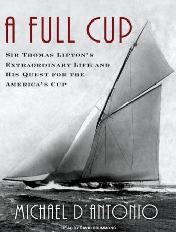 Full Cup: Sir Thomas Lipton's Extraordinary Life and His Quest for the America's Cup, Michael D'Antonio