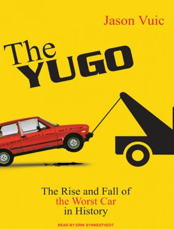 Yugo: The Rise and Fall of the Worst Car in History, Jason Vuic