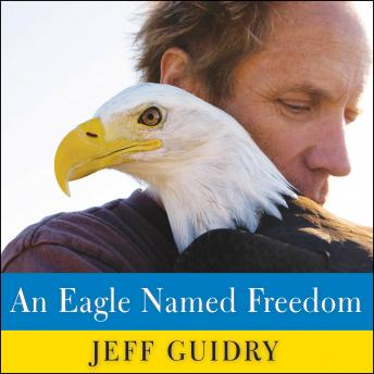 Eagle Named Freedom: My True Story of a Remarkable Friendship, Jeff Guidry